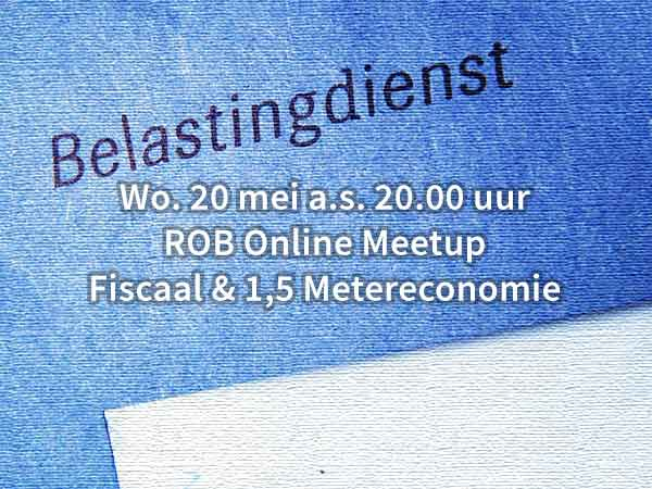 Wo. 20 mei a.s. 20.00 uur – ROB Online Meetup Fiscaal & 1,5 Metereconomie
